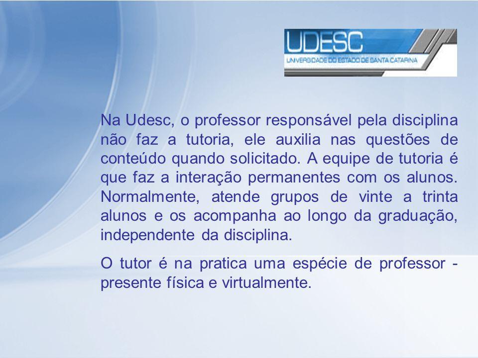 Na Udesc, o professor responsável pela disciplina não faz a tutoria, ele auxilia nas questões de conteúdo quando solicitado. A equipe de tutoria é que