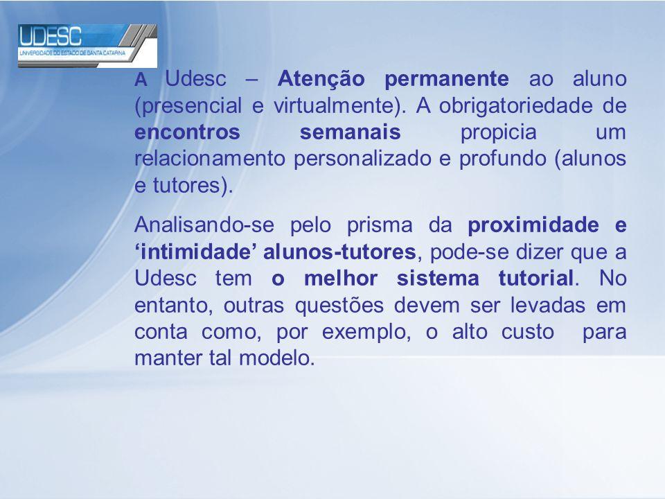A Udesc – Atenção permanente ao aluno (presencial e virtualmente). A obrigatoriedade de encontros semanais propicia um relacionamento personalizado e
