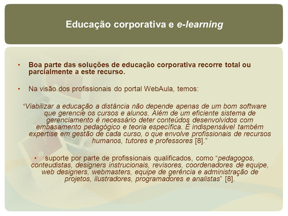 Educação corporativa e e-learning Boa parte das soluções de educação corporativa recorre total ou parcialmente a este recurso. Na visão dos profission