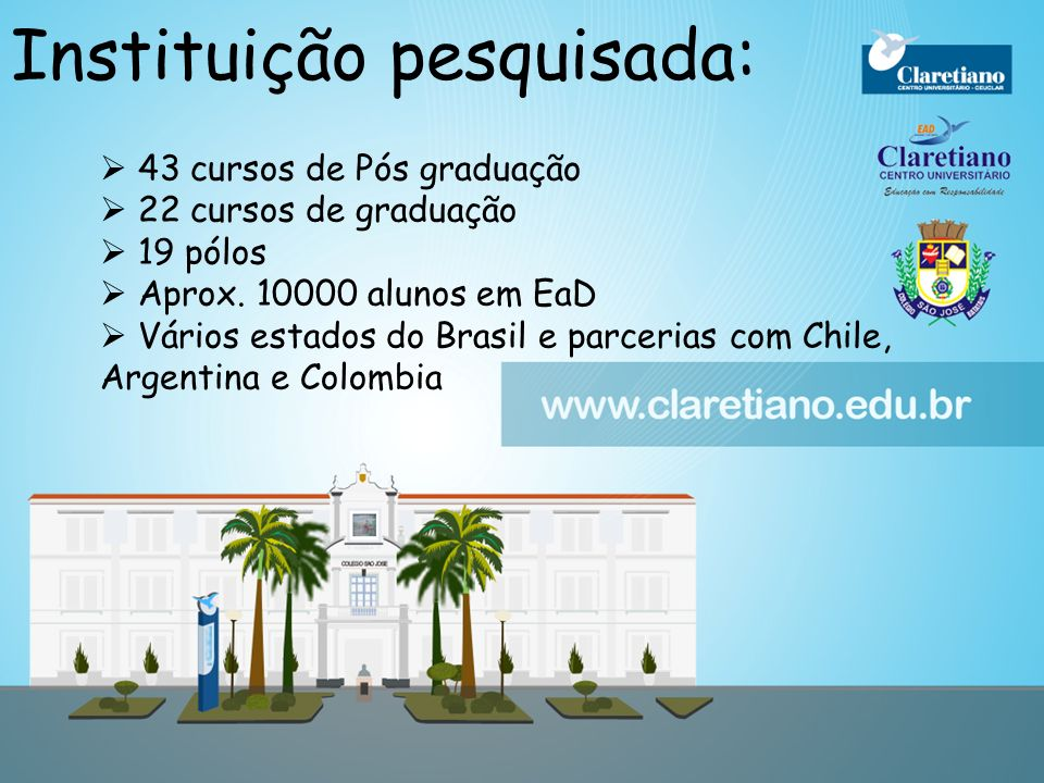4 Instituição pesquisada: 43 cursos de Pós graduação 22 cursos de graduação 19 pólos Aprox. 10000 alunos em EaD Vários estados do Brasil e parcerias c