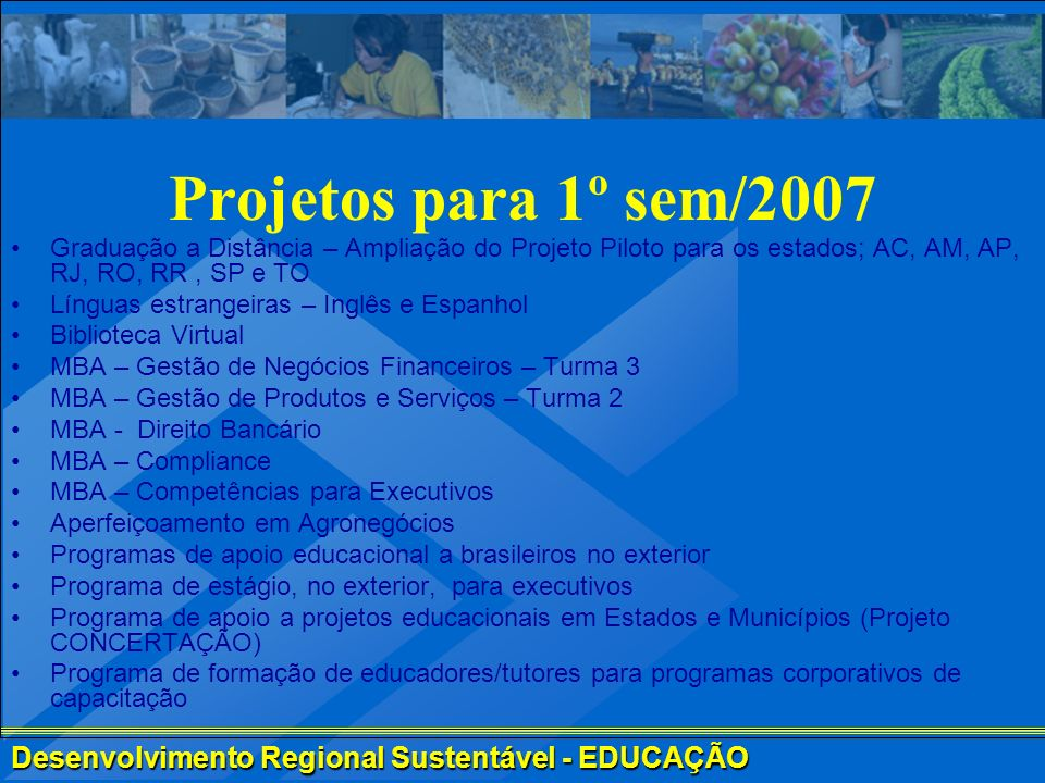 Desenvolvimento Regional Sustentável - EDUCAÇÃO Projetos para 1º sem/2007 Graduação a Distância – Ampliação do Projeto Piloto para os estados; AC, AM,