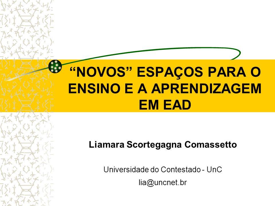 NOVOS ESPAÇOS PARA O ENSINO E A APRENDIZAGEM EM EAD Liamara Scortegagna Comassetto Universidade do Contestado - UnC lia@uncnet.br
