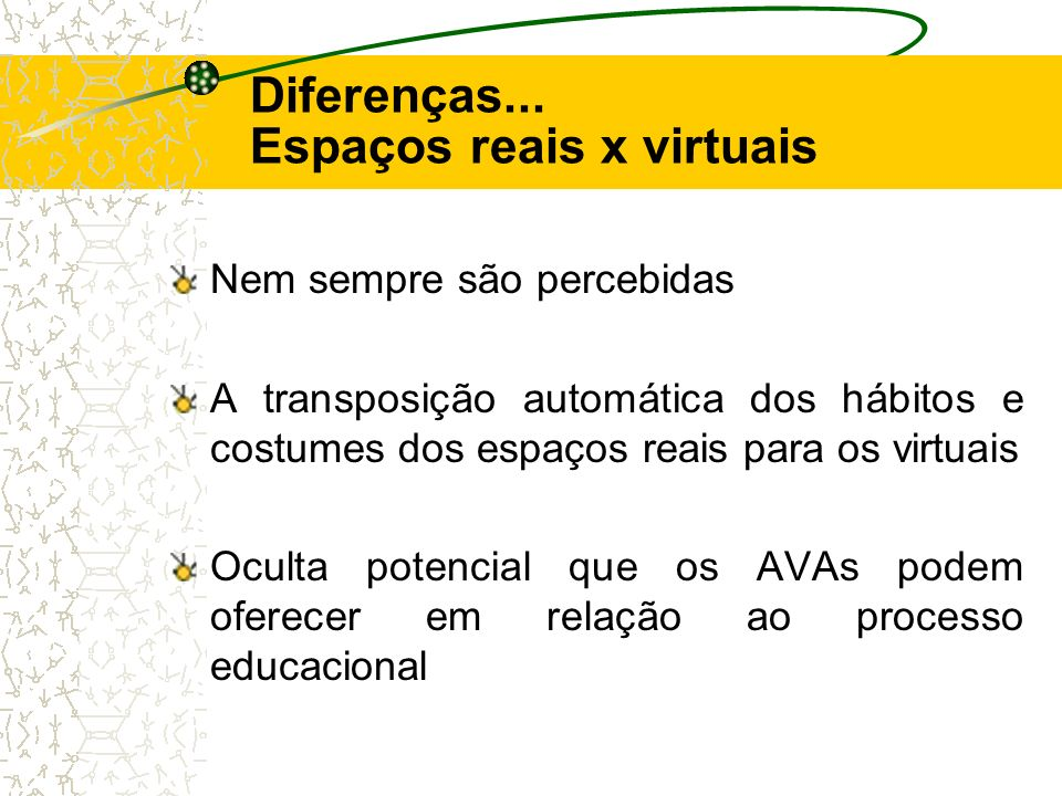 Diferenças... Espaços reais x virtuais Nem sempre são percebidas A transposição automática dos hábitos e costumes dos espaços reais para os virtuais O