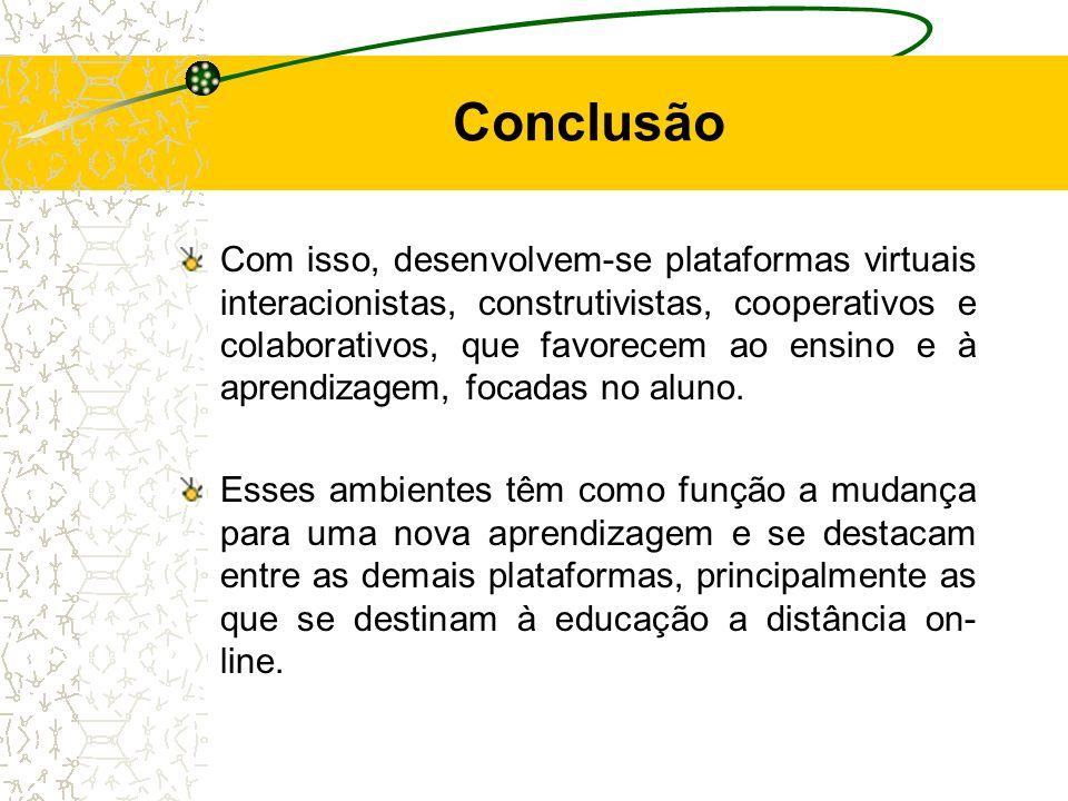 Conclusão Com isso, desenvolvem-se plataformas virtuais interacionistas, construtivistas, cooperativos e colaborativos, que favorecem ao ensino e à ap