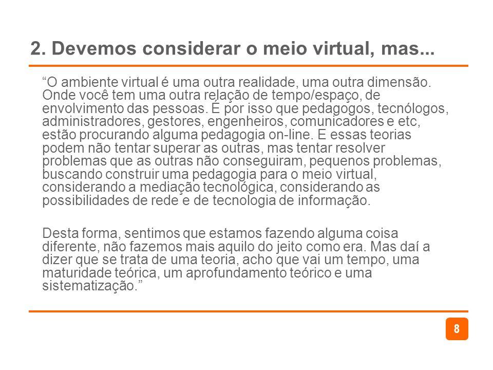 8 2. Devemos considerar o meio virtual, mas... O ambiente virtual é uma outra realidade, uma outra dimensão. Onde você tem uma outra relação de tempo/