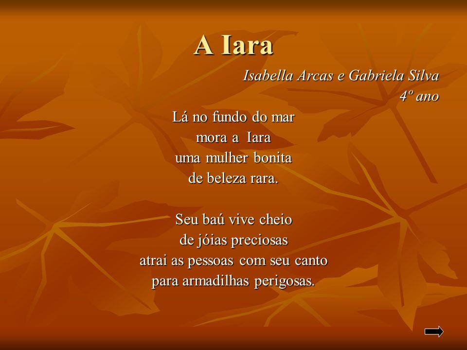 A Iara Isabella Arcas e Gabriela Silva Isabella Arcas e Gabriela Silva 4º ano Lá no fundo do mar mora a Iara uma mulher bonita de beleza rara. Seu baú