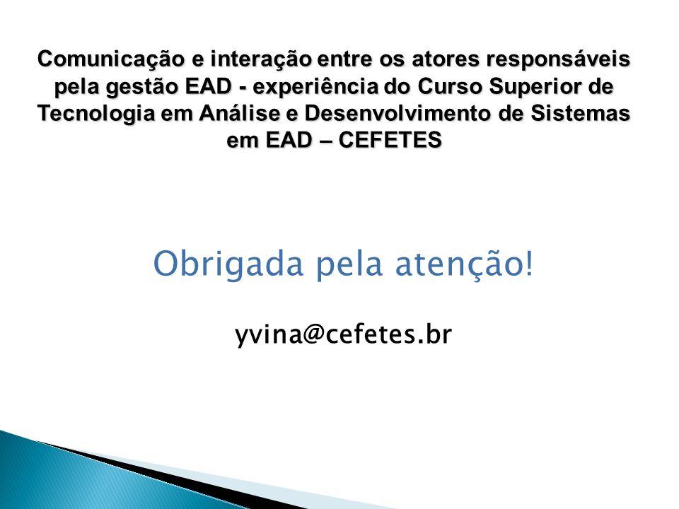 Obrigada pela atenção! yvina@cefetes.br Comunicação e interação entre os atores responsáveis pela gestão EAD - experiência do Curso Superior de Tecnol