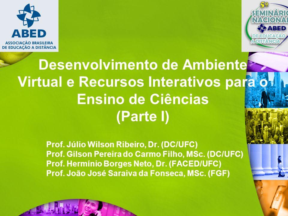 Desenvolvimento de Ambiente Virtual e Recursos Interativos para o Ensino de Ciências (Parte I) Prof. Júlio Wilson Ribeiro, Dr. (DC/UFC) Prof. Gilson P