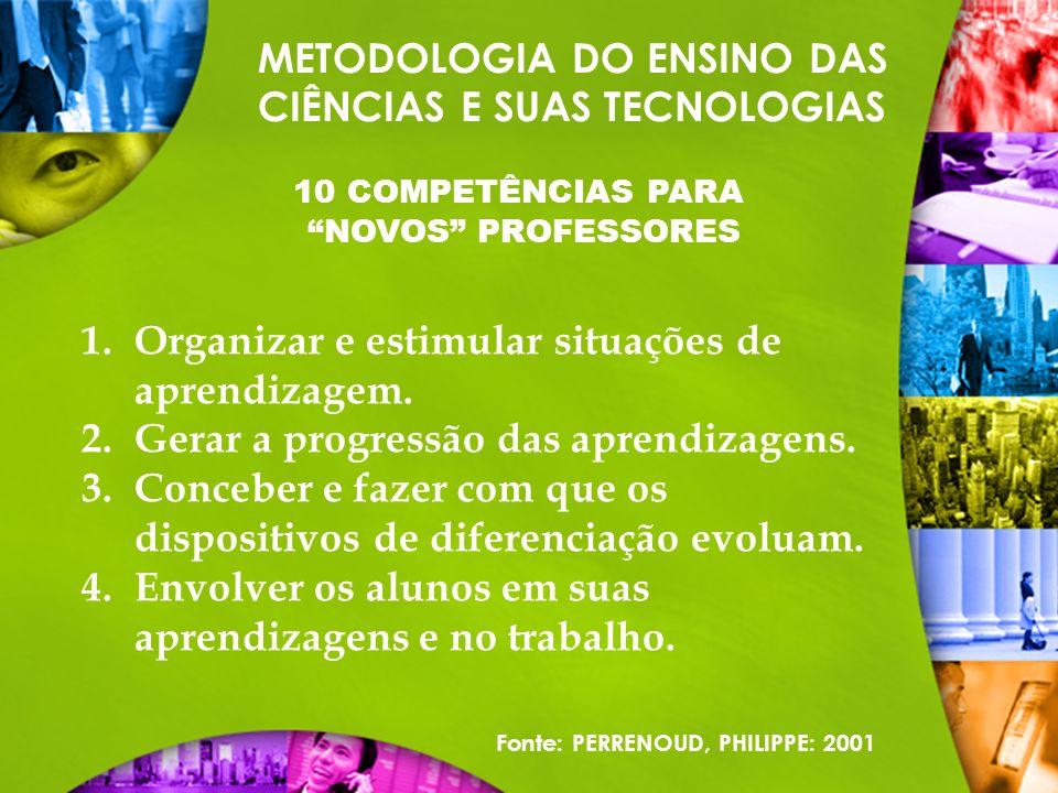 METODOLOGIA DO ENSINO DAS CIÊNCIAS E SUAS TECNOLOGIAS 10 COMPETÊNCIAS PARA NOVOS PROFESSORES 1.Organizar e estimular situações de aprendizagem. 2.Gera