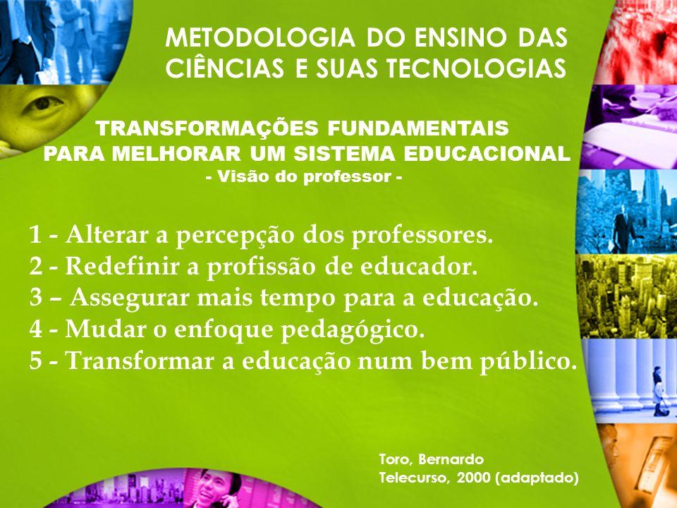 METODOLOGIA DO ENSINO DAS CIÊNCIAS E SUAS TECNOLOGIAS TRANSFORMAÇÕES FUNDAMENTAIS PARA MELHORAR UM SISTEMA EDUCACIONAL - Visão do professor - 1 - Alte