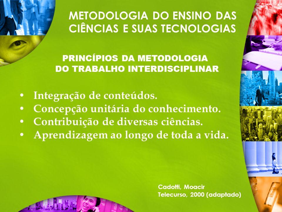 METODOLOGIA DO ENSINO DAS CIÊNCIAS E SUAS TECNOLOGIAS PRINCÍPIOS DA METODOLOGIA DO TRABALHO INTERDISCIPLINAR Cadotti, Moacir Telecurso, 2000 (adaptado