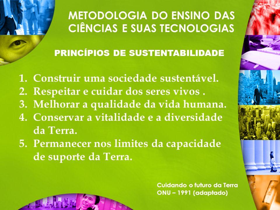 METODOLOGIA DO ENSINO DAS CIÊNCIAS E SUAS TECNOLOGIAS PRINCÍPIOS DE SUSTENTABILIDADE 1.Construir uma sociedade sustentável. 2.Respeitar e cuidar dos s