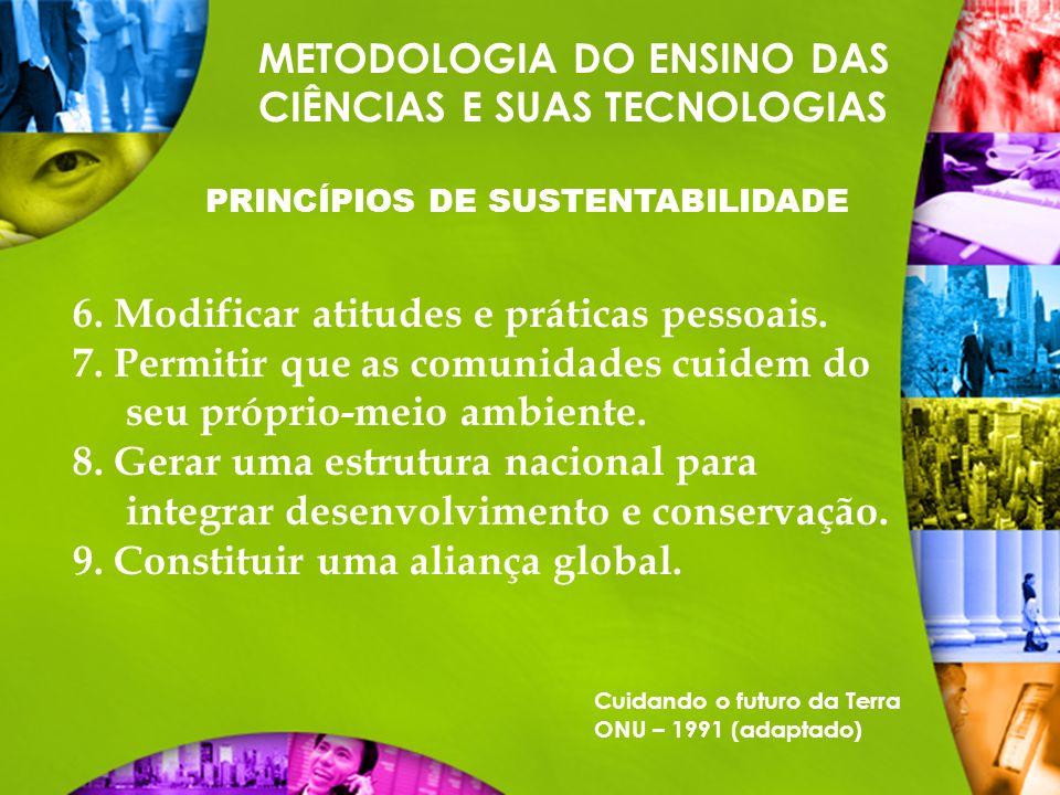METODOLOGIA DO ENSINO DAS CIÊNCIAS E SUAS TECNOLOGIAS PRINCÍPIOS DE SUSTENTABILIDADE 6. Modificar atitudes e práticas pessoais. 7. Permitir que as com