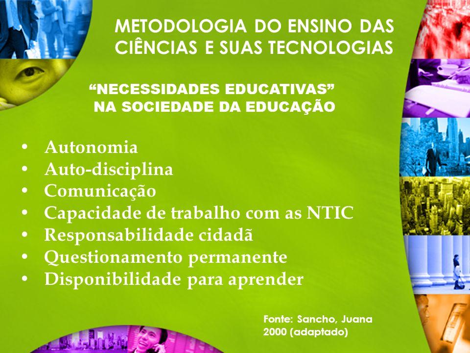 METODOLOGIA DO ENSINO DAS CIÊNCIAS E SUAS TECNOLOGIAS NECESSIDADES EDUCATIVAS NA SOCIEDADE DA EDUCAÇÃO Autonomia Auto-disciplina Comunicação Capacidad