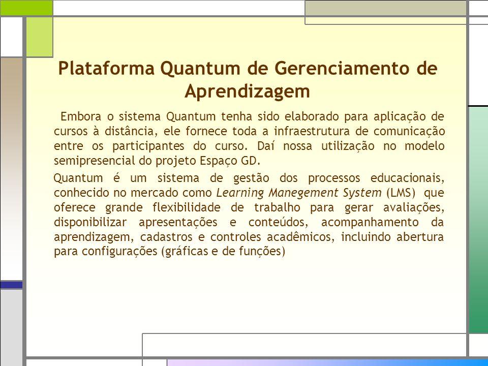 Plataforma Quantum de Gerenciamento de Aprendizagem Embora o sistema Quantum tenha sido elaborado para aplicação de cursos à distância, ele fornece to