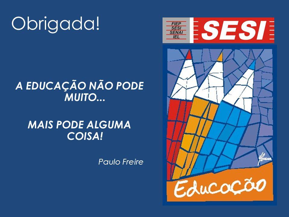 Obrigada! A EDUCAÇÃO NÃO PODE MUITO... MAIS PODE ALGUMA COISA! Paulo Freire
