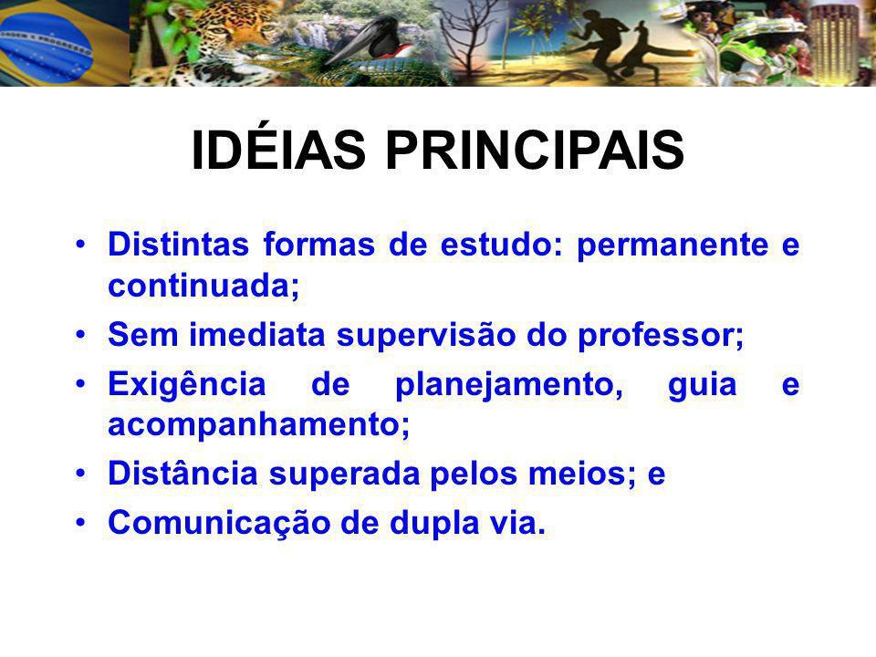 IDÉIAS PRINCIPAIS Distintas formas de estudo: permanente e continuada; Sem imediata supervisão do professor; Exigência de planejamento, guia e acompanhamento; Distância superada pelos meios; e Comunicação de dupla via.