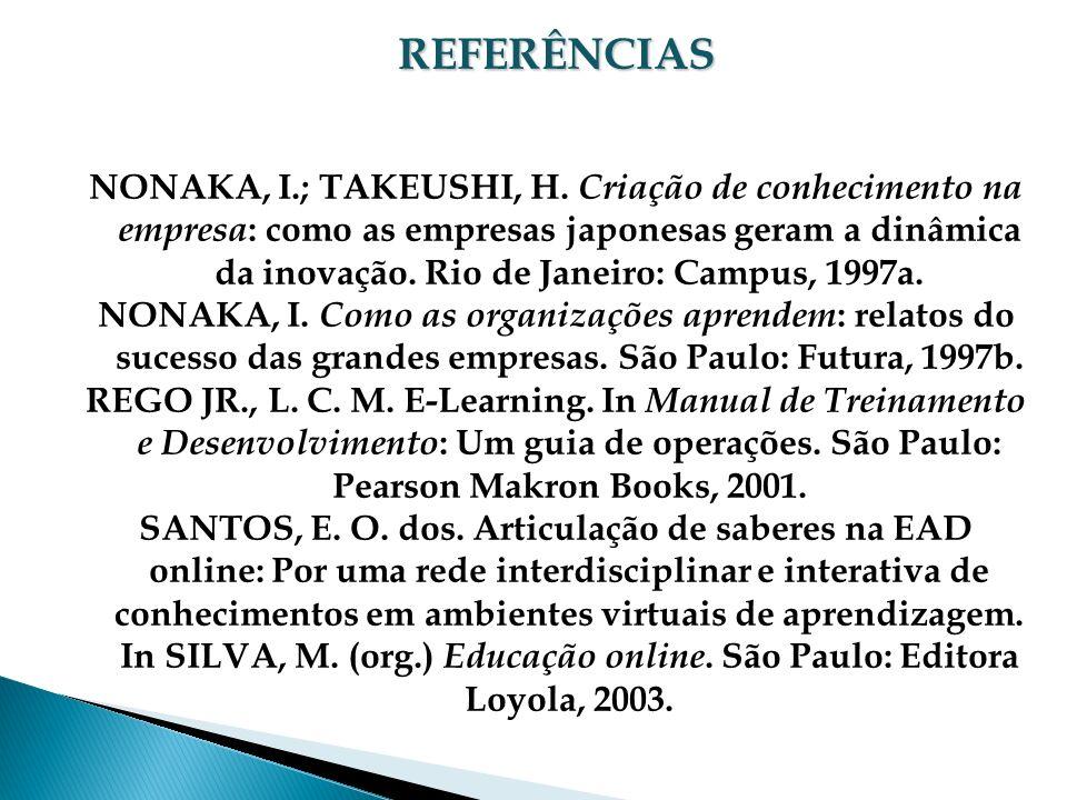 REFERÊNCIAS NONAKA, I.; TAKEUSHI, H. Criação de conhecimento na empresa : como as empresas japonesas geram a dinâmica da inovação. Rio de Janeiro: Cam