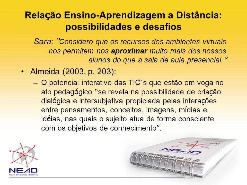 Rela ç ão Ensino-Aprendizagem a Distância: possibilidades e desafios Sara: Considero que os recursos dos ambientes virtuais nos permitem nos aproximar