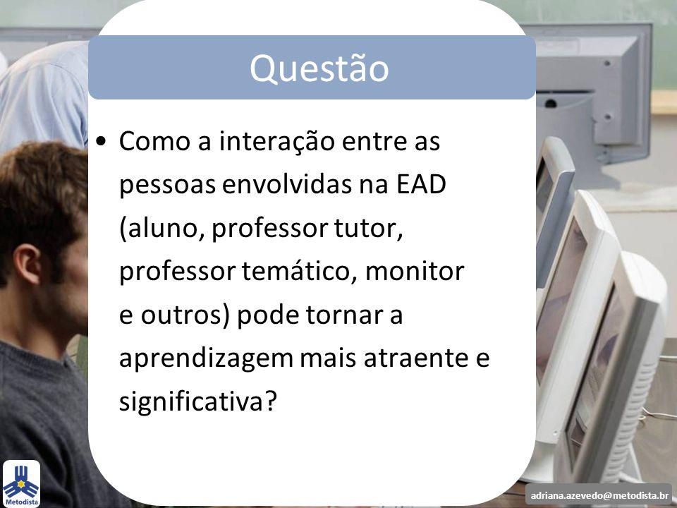 adriana.azevedo@metodista.br Questão Como a interação entre as pessoas envolvidas na EAD (aluno, professor tutor, professor temático, monitor e outros
