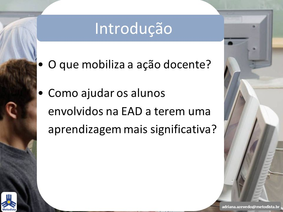 adriana.azevedo@metodista.br O que mobiliza a ação docente? Como ajudar os alunos envolvidos na EAD a terem uma aprendizagem mais significativa? Intro