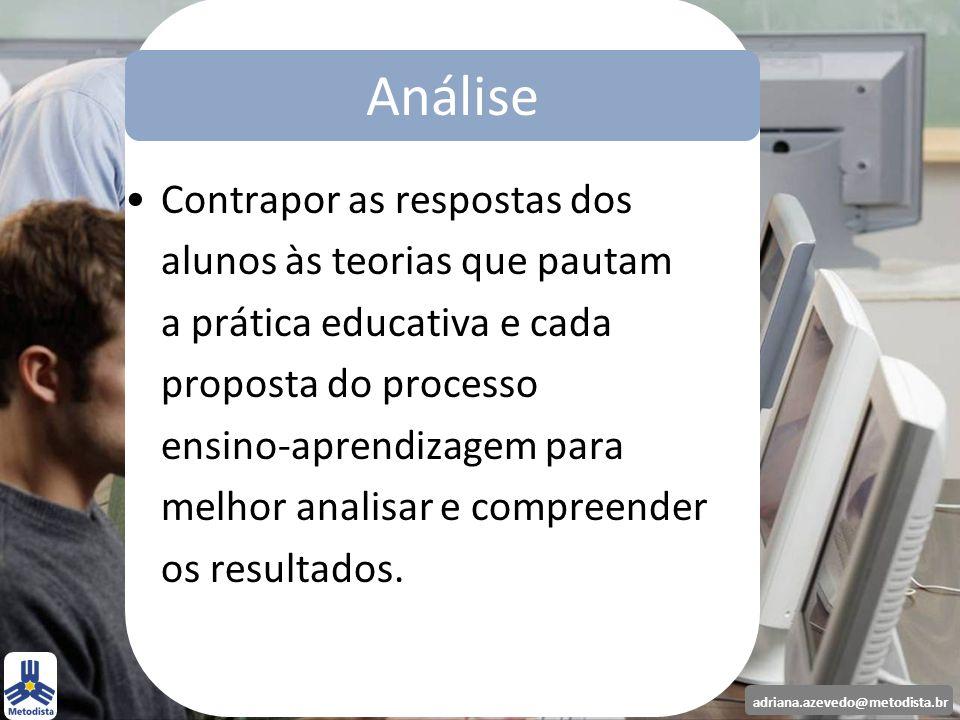 adriana.azevedo@metodista.br Contrapor as respostas dos alunos às teorias que pautam a prática educativa e cada proposta do processo ensino-aprendizag