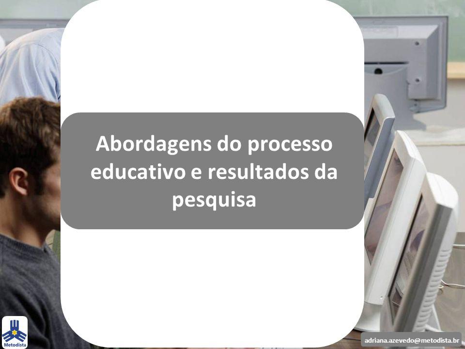 adriana.azevedo@metodista.br Abordagens do processo educativo e resultados da pesquisa