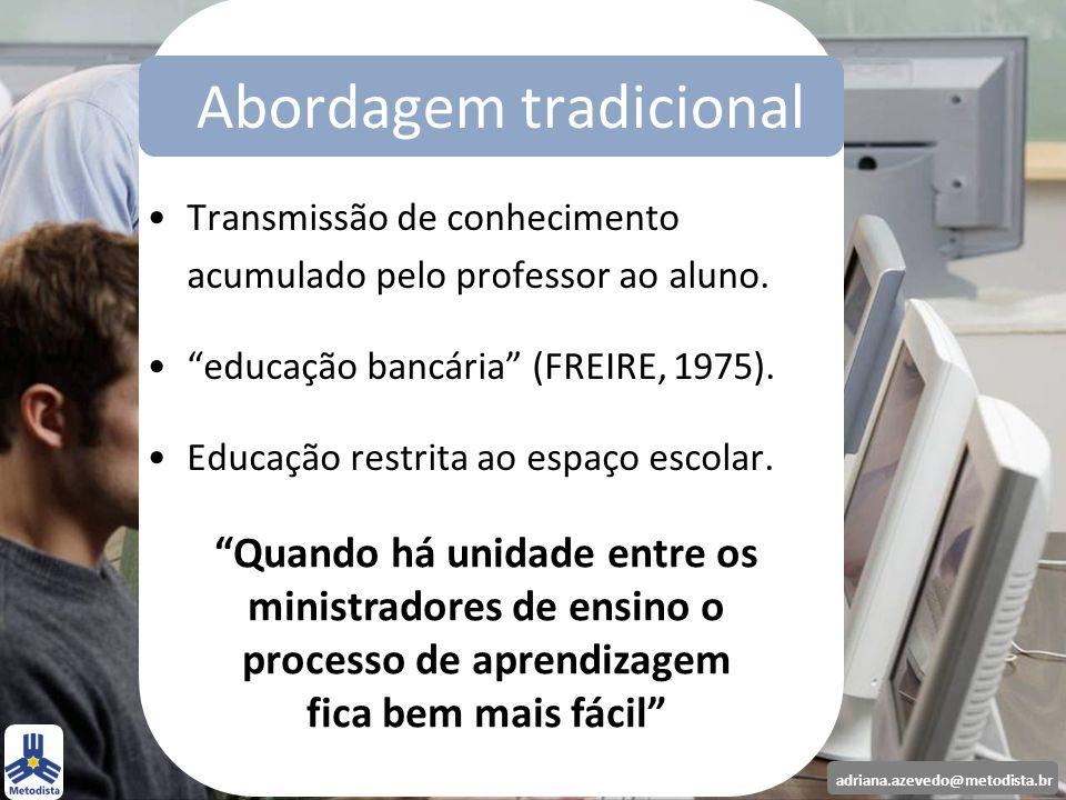 adriana.azevedo@metodista.br Transmissão de conhecimento acumulado pelo professor ao aluno. educação bancária (FREIRE, 1975). Educação restrita ao esp