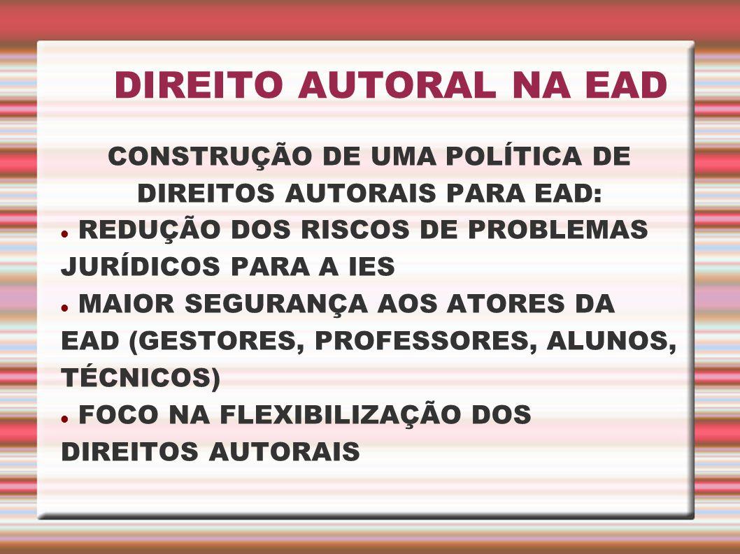 DIREITO AUTORAL NA EAD CONSTRUÇÃO DE UMA POLÍTICA DE DIREITOS AUTORAIS PARA EAD: REDUÇÃO DOS RISCOS DE PROBLEMAS JURÍDICOS PARA A IES MAIOR SEGURANÇA