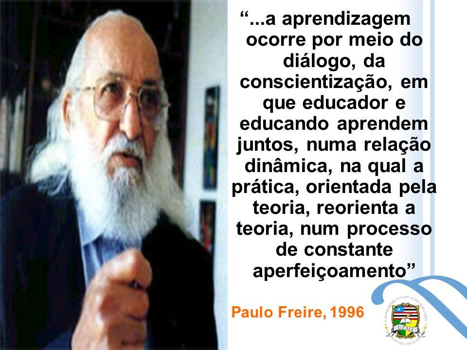 ...a aprendizagem ocorre por meio do diálogo, da conscientização, em que educador e educando aprendem juntos, numa relação dinâmica, na qual a prática, orientada pela teoria, reorienta a teoria, num processo de constante aperfeiçoamento Paulo Freire, 1996