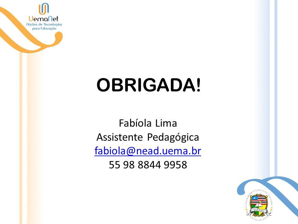 OBRIGADA! Fabíola Lima Assistente Pedagógica fabiola@nead.uema.br 55 98 8844 9958