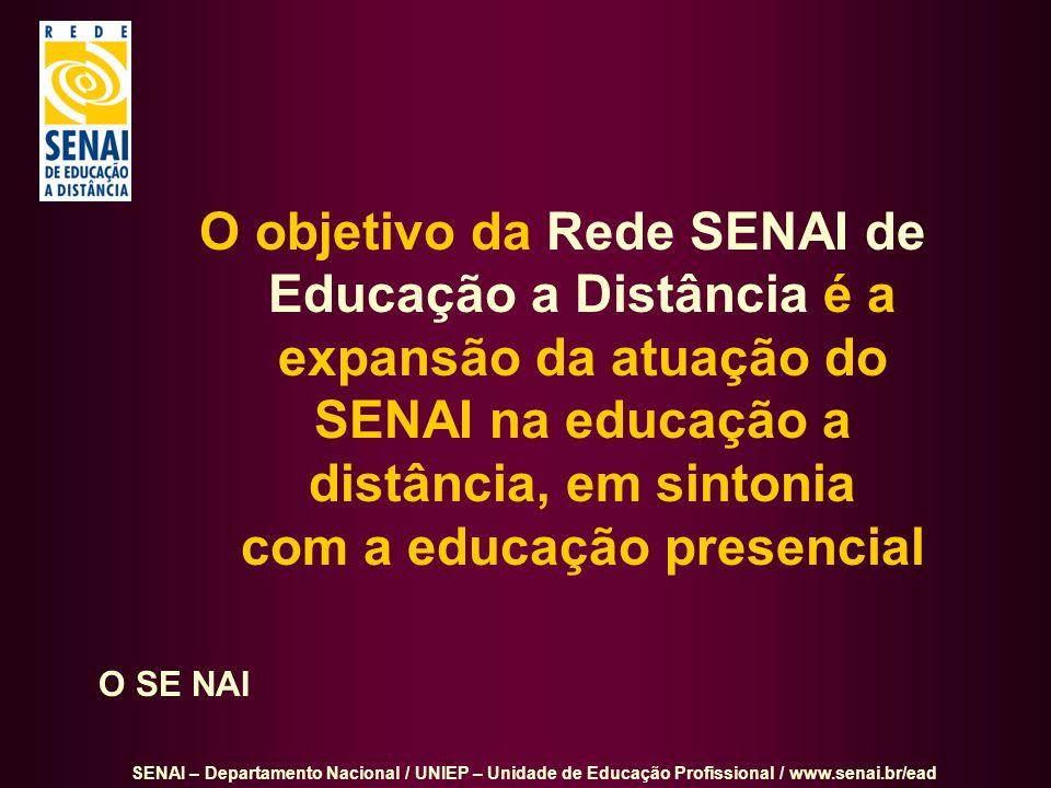SENAI – Departamento Nacional / UNIEP – Unidade de Educação Profissional / www.senai.br/ead O objetivo da Rede SENAI de Educação a Distância é a expan