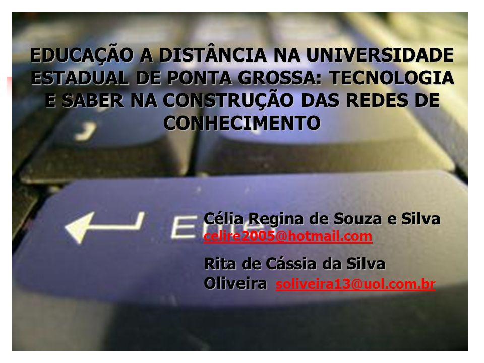 EDUCAÇÃO A DISTÂNCIA NA UNIVERSIDADE ESTADUAL DE PONTA GROSSA: TECNOLOGIA E SABER NA CONSTRUÇÃO DAS REDES DE CONHECIMENTO Célia Regina de Souza e Silv