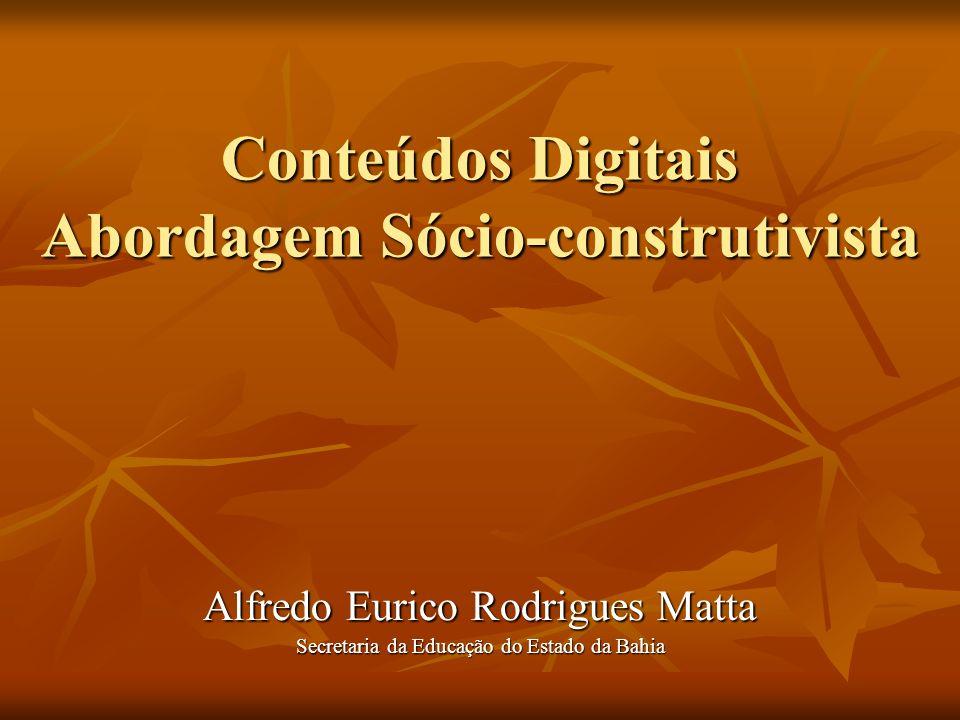Conteúdos Digitais Abordagem Sócio-construtivista Alfredo Eurico Rodrigues Matta Secretaria da Educação do Estado da Bahia