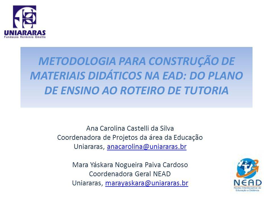 METODOLOGIA PARA CONSTRUÇÃO DE MATERIAIS DIDÁTICOS NA EAD: DO PLANO DE ENSINO AO ROTEIRO DE TUTORIA Ana Carolina Castelli da Silva Coordenadora de Pro