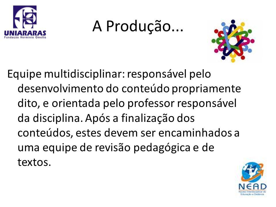 A Produção... Equipe multidisciplinar: responsável pelo desenvolvimento do conteúdo propriamente dito, e orientada pelo professor responsável da disci