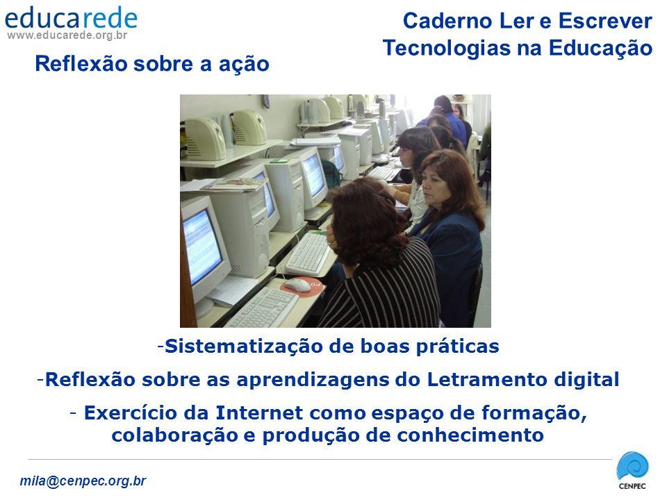 www.educarede.org.br mila@cenpec.org.br -Sistematização de boas práticas -Reflexão sobre as aprendizagens do Letramento digital - Exercício da Internet como espaço de formação, colaboração e produção de conhecimento Caderno Ler e Escrever Tecnologias na Educação Reflexão sobre a ação