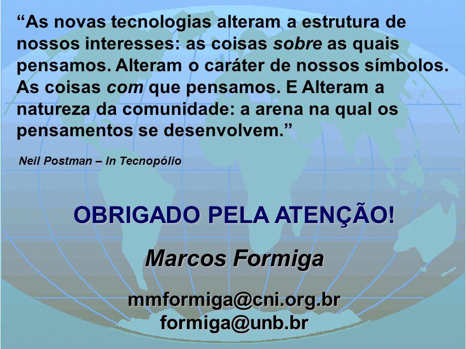 OBRIGADO PELA ATENÇÃO! Marcos Formiga mmformiga@cni.org.brformiga@unb.br As novas tecnologias alteram a estrutura de nossos interesses: as coisas sobr