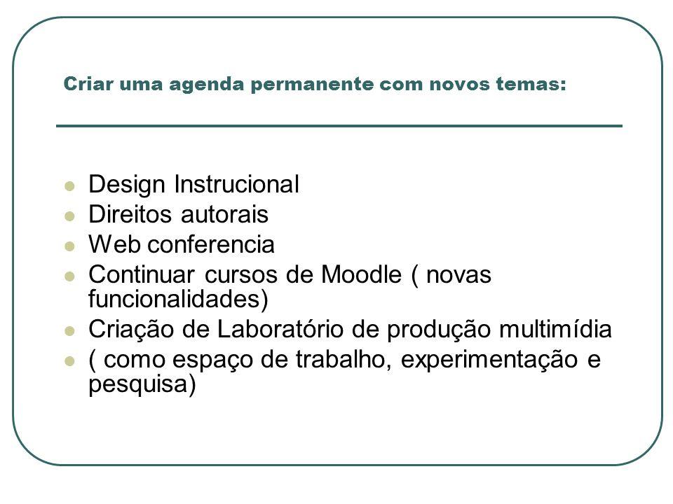 Criar uma agenda permanente com novos temas: Design Instrucional Direitos autorais Web conferencia Continuar cursos de Moodle ( novas funcionalidades)