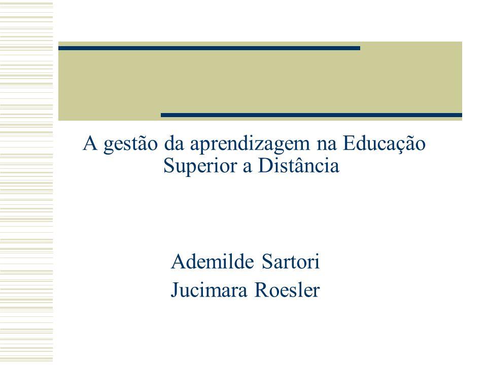 A gestão da aprendizagem na Educação Superior a Distância Ademilde Sartori Jucimara Roesler