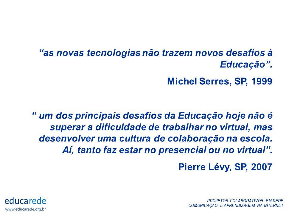 PROJETOS COLABORATIVOS EM REDE COMUNICAÇÃO E APRENDIZAGEM NA INTERNET as novas tecnologias não trazem novos desafios à Educação. Michel Serres, SP, 19