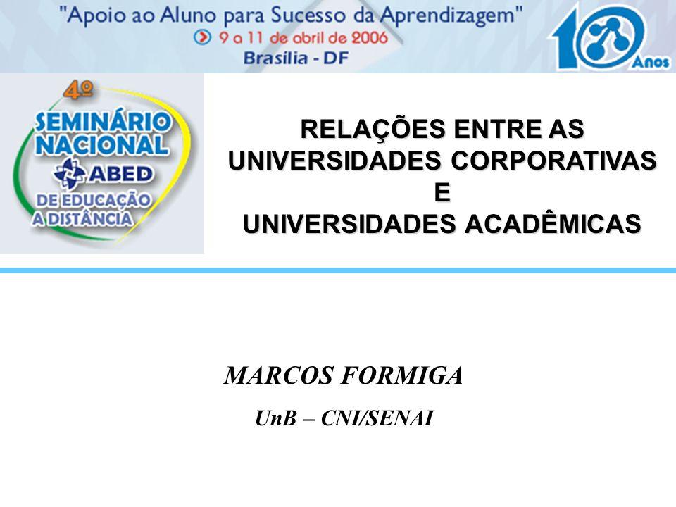RELAÇÕES ENTRE AS UNIVERSIDADES CORPORATIVAS E UNIVERSIDADES ACADÊMICAS MARCOS FORMIGA UnB – CNI/SENAI