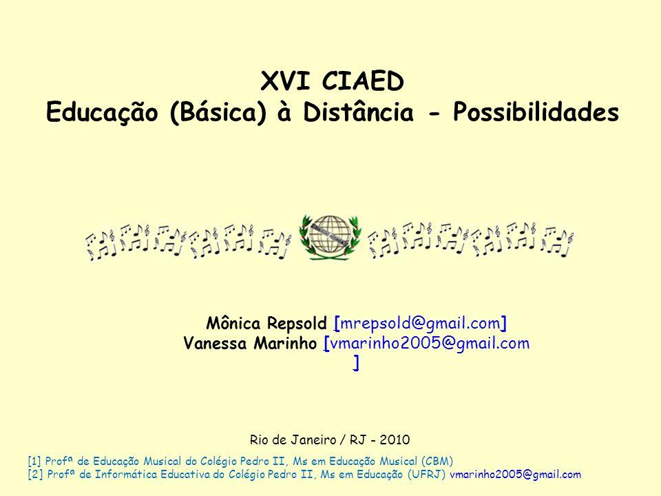 XVI CIAED Educação (Básica) à Distância - Possibilidades Mônica Repsold [mrepsold@gmail.com] Vanessa Marinho [vmarinho2005@gmail.com ] [1] Profª de Ed