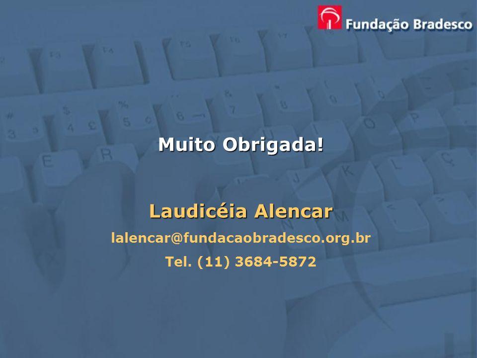 Muito Obrigada! Laudicéia Alencar lalencar@fundacaobradesco.org.br Tel. (11) 3684-5872