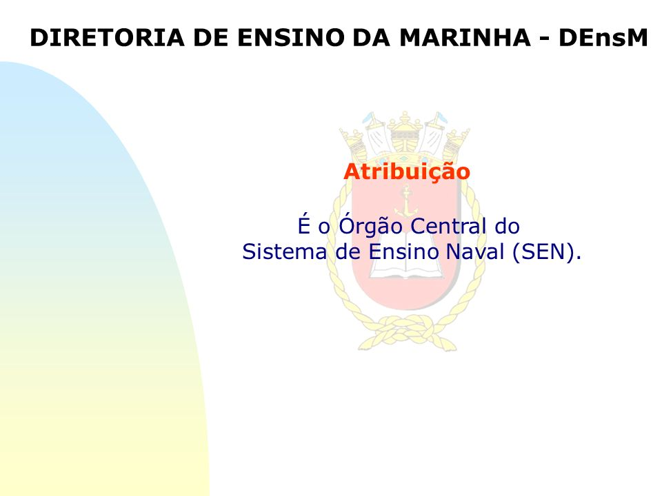 É o Órgão Central do Sistema de Ensino Naval (SEN). DIRETORIA DE ENSINO DA MARINHA - DEnsM Atribuição