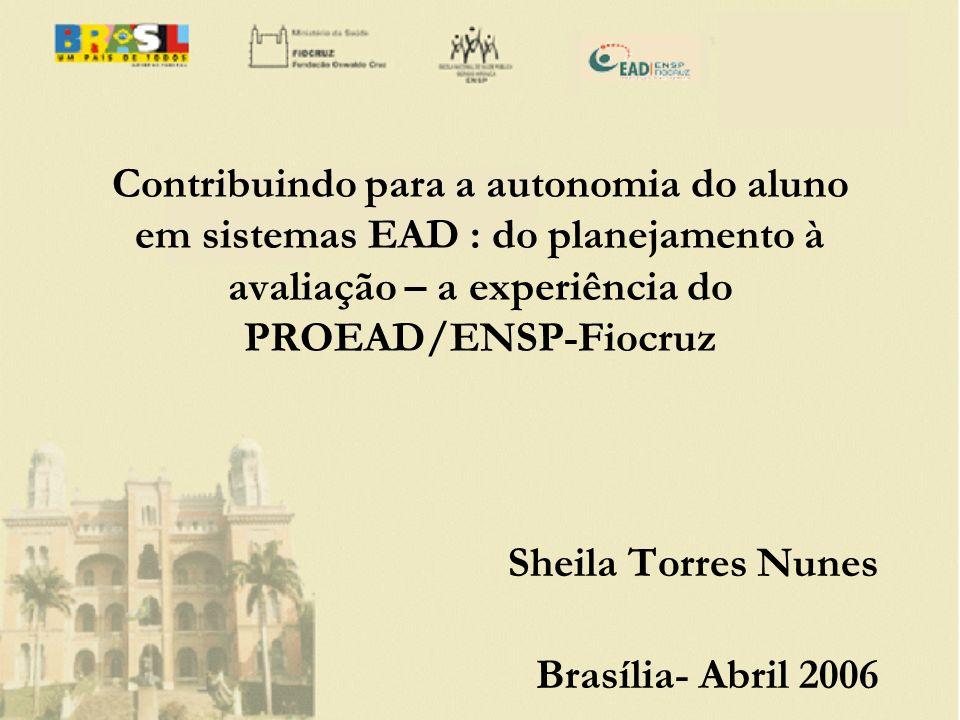 Contribuindo para a autonomia do aluno em sistemas EAD : do planejamento à avaliação – a experiência do PROEAD/ENSP-Fiocruz Sheila Torres Nunes Brasíl