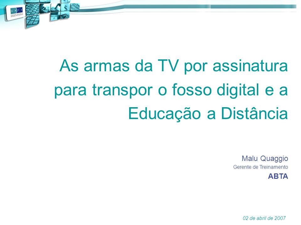 As armas da TV por assinatura para transpor o fosso digital e a Educação a Distância Malu Quaggio Gerente de Treinamento ABTA 02 de abril de 2007