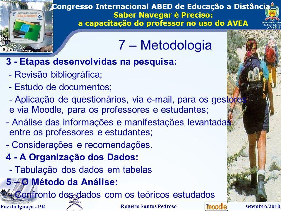 16º Congresso Internacional ABED em Educação a Distãncia Foz do Iguaçu - PR Rogério Santos Pedrososetembro/2010 Congresso Internacional ABED de Educação a Distância Saber Navegar é Preciso: a capacitação do professor no uso do AVEA 25/63 3 - Etapas desenvolvidas na pesquisa: - Revisão bibliográfica; - Estudo de documentos; - Aplicação de questionários, via e-mail, para os gestores e via Moodle, para os professores e estudantes; - Análise das informações e manifestações levantadas entre os professores e estudantes; - Considerações e recomendações.