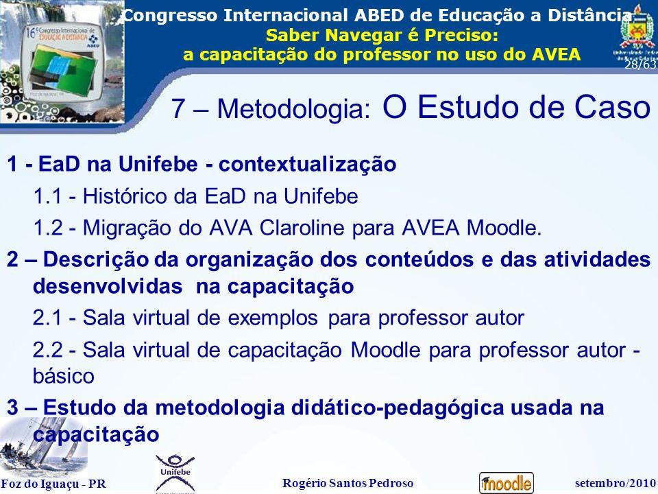 16º Congresso Internacional ABED em Educação a Distãncia Foz do Iguaçu - PR Rogério Santos Pedrososetembro/2010 Congresso Internacional ABED de Educação a Distância Saber Navegar é Preciso: a capacitação do professor no uso do AVEA 28/63 7 – Metodologia: O Estudo de Caso 1 - EaD na Unifebe - contextualização 1.1 - Histórico da EaD na Unifebe 1.2 - Migração do AVA Claroline para AVEA Moodle.