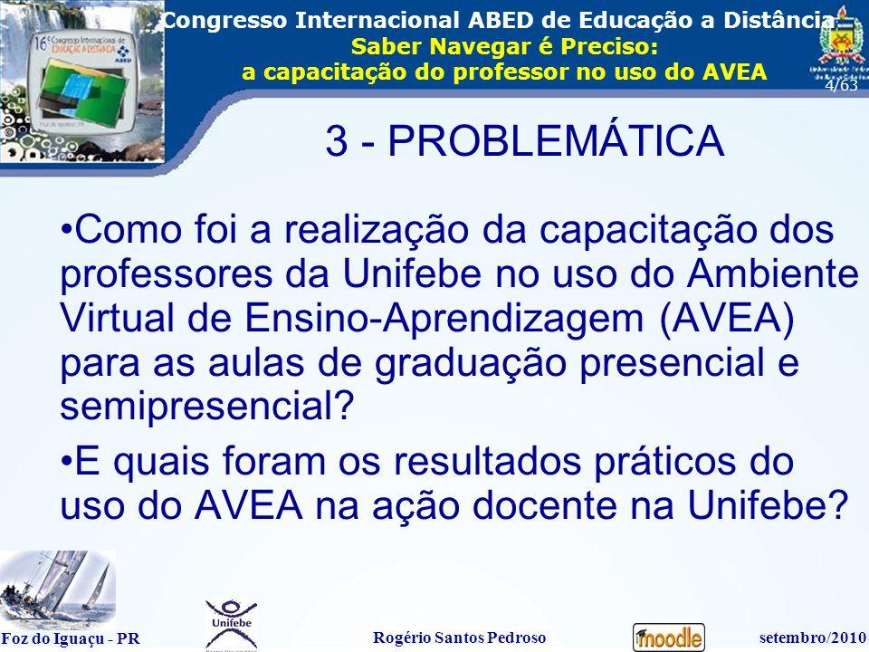 16º Congresso Internacional ABED em Educação a Distãncia Foz do Iguaçu - PR Rogério Santos Pedrososetembro/2010 Congresso Internacional ABED de Educação a Distância Saber Navegar é Preciso: a capacitação do professor no uso do AVEA 4/63 3 - PROBLEMÁTICA Como foi a realização da capacitação dos professores da Unifebe no uso do Ambiente Virtual de Ensino-Aprendizagem (AVEA) para as aulas de graduação presencial e semipresencial.